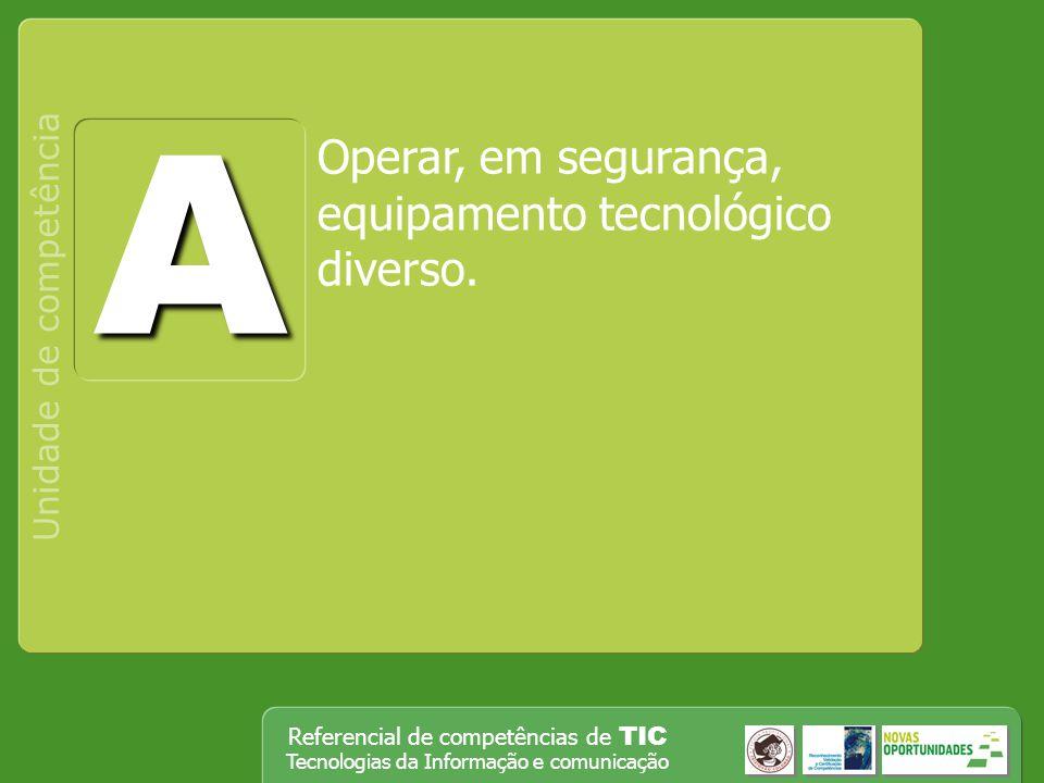 Referencial de competências de TIC Tecnologias da Informação e comunicação Operar, em segurança, equipamento tecnológico diverso. Unidade de competênc