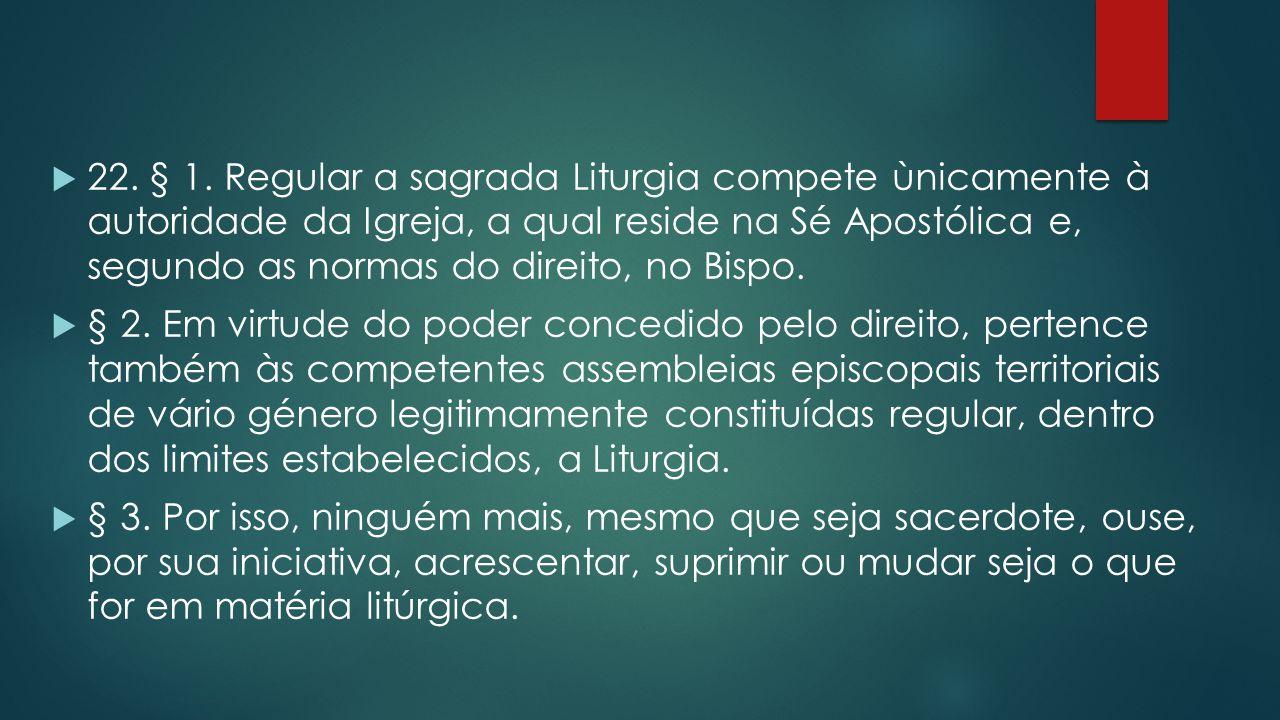  22. § 1. Regular a sagrada Liturgia compete ùnicamente à autoridade da Igreja, a qual reside na Sé Apostólica e, segundo as normas do direito, no Bi