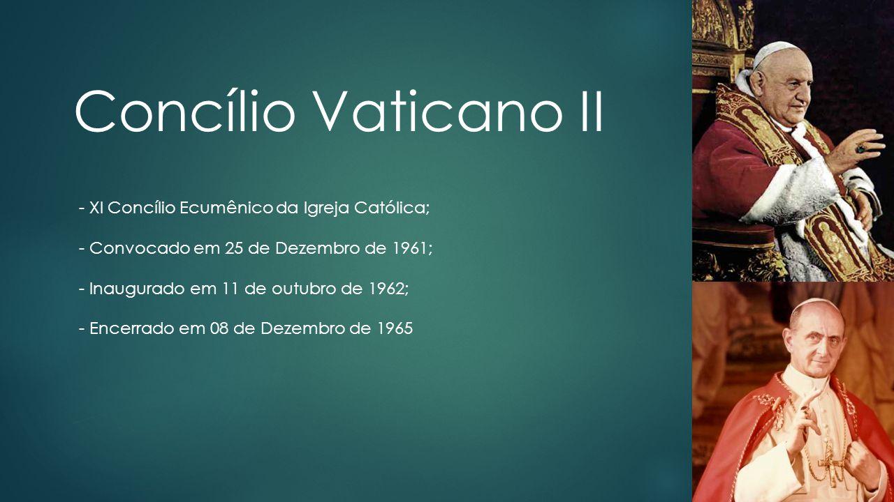Concílio Vaticano II - XI Concílio Ecumênico da Igreja Católica; - Convocado em 25 de Dezembro de 1961; - Inaugurado em 11 de outubro de 1962; - Encer