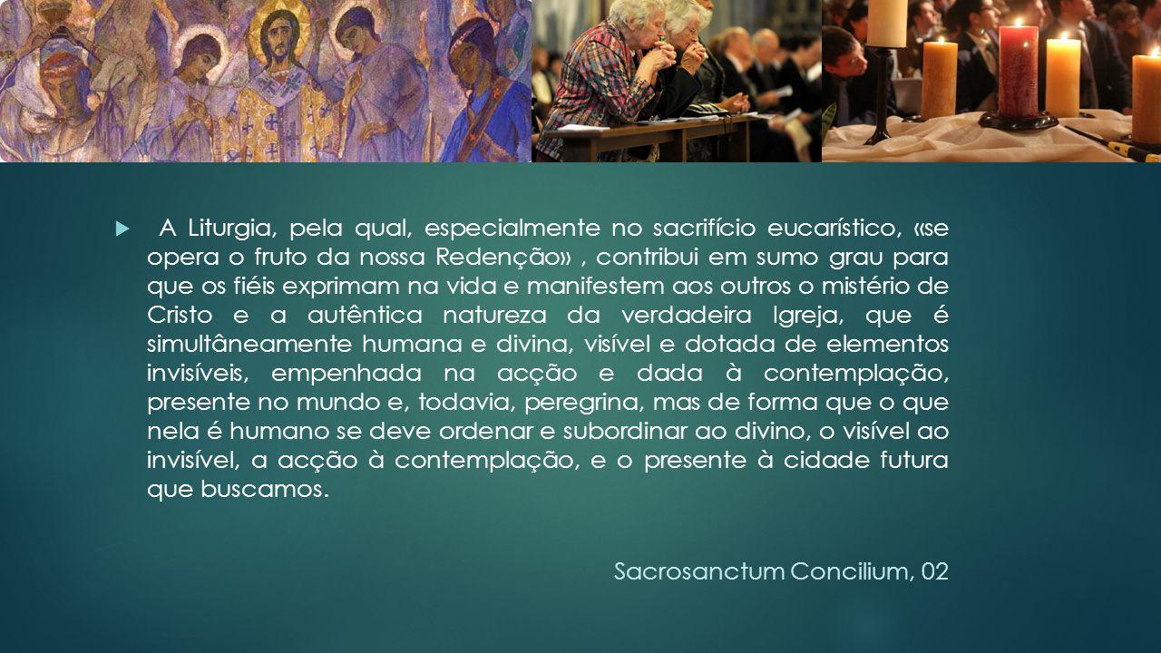  A Liturgia, pela qual, especialmente no sacrifício eucarístico, «se opera o fruto da nossa Redenção», contribui em sumo grau para que os fiéis expri