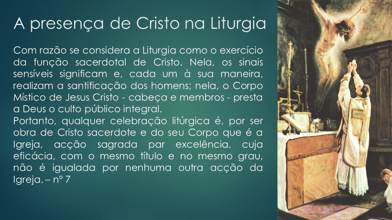 A presença de Cristo na Liturgia Com razão se considera a Liturgia como o exercício da função sacerdotal de Cristo. Nela, os sinais sensíveis signific