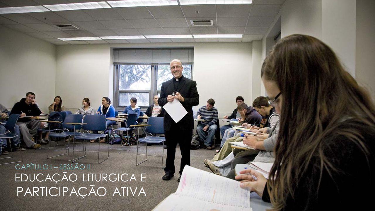 EDUCAÇÃO LITURGICA E PARTICIPAÇÃO ATIVA CAPÍTULO I – SESSÃO II