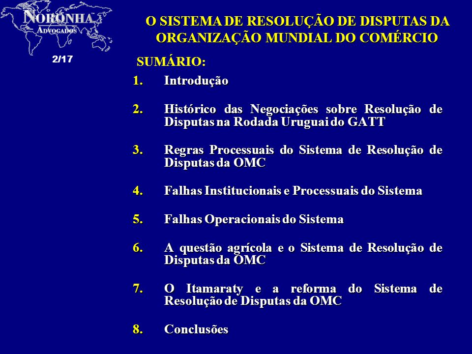 2/17 1.Introdução 2.Histórico das Negociações sobre Resolução de Disputas na Rodada Uruguai do GATT 3.Regras Processuais do Sistema de Resolução de Disputas da OMC 4.Falhas Institucionais e Processuais do Sistema 5.Falhas Operacionais do Sistema 6.A questão agrícola e o Sistema de Resolução de Disputas da OMC 7.O Itamaraty e a reforma do Sistema de Resolução de Disputas da OMC 8.Conclusões SUMÁRIO: O SISTEMA DE RESOLUÇÃO DE DISPUTAS DA ORGANIZAÇÃO MUNDIAL DO COMÉRCIO