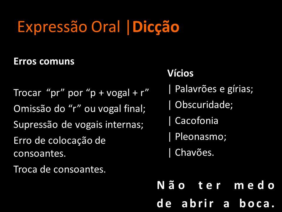 Expressão Oral |Dicção Erros comuns Trocar pr por p + vogal + r Omissão do r ou vogal final; Supressão de vogais internas; Erro de colocação de consoantes.