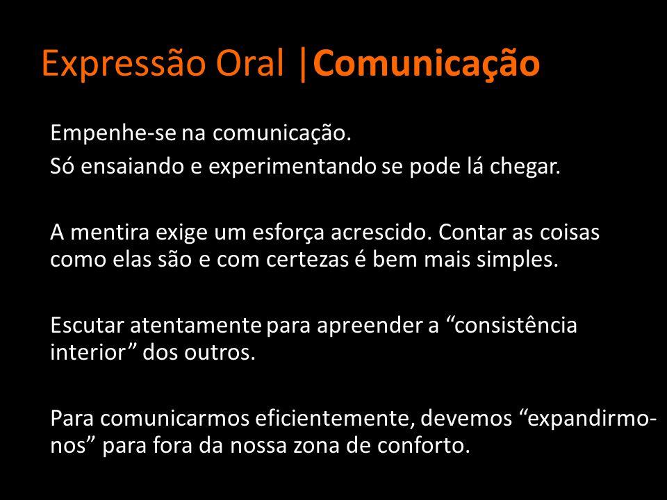 Expressão Oral |Comunicação Empenhe-se na comunicação. Só ensaiando e experimentando se pode lá chegar. A mentira exige um esforça acrescido. Contar a