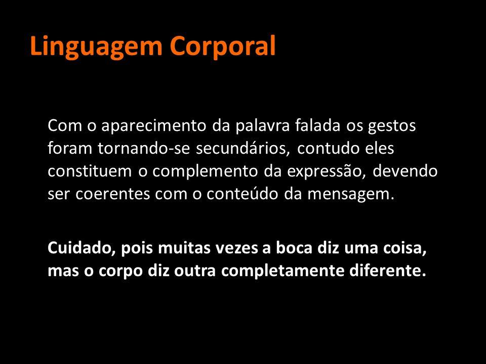 Linguagem Corporal Com o aparecimento da palavra falada os gestos foram tornando-se secundários, contudo eles constituem o complemento da expressão, d