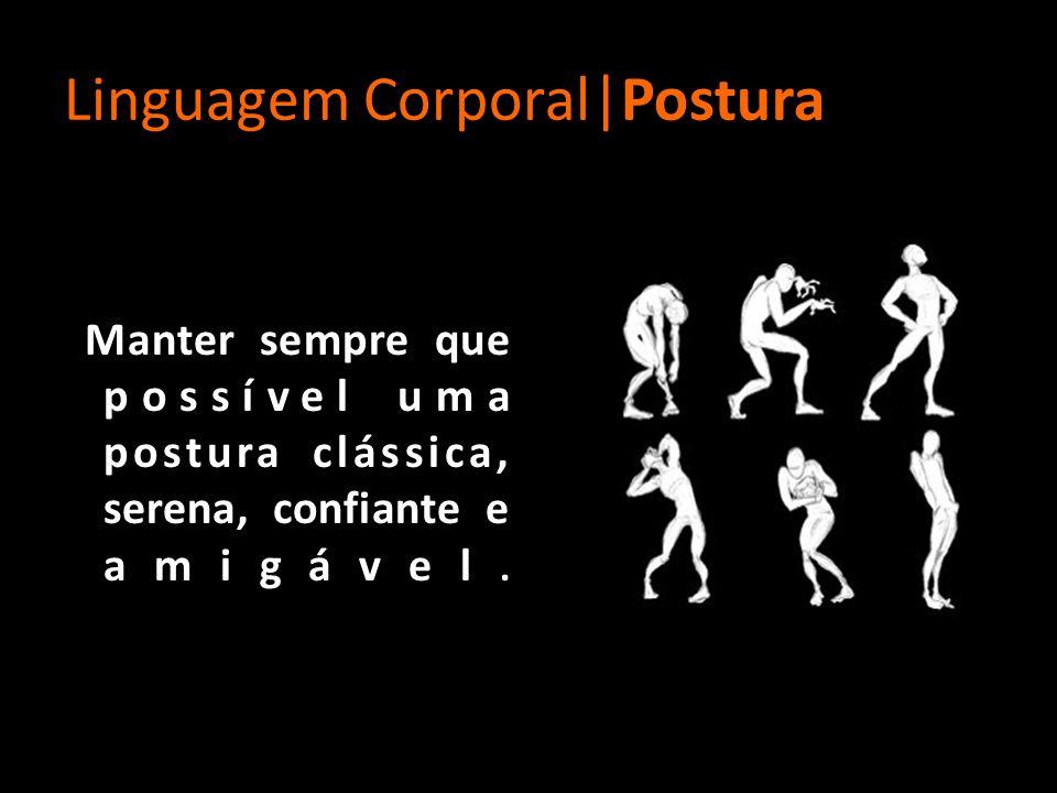 Linguagem Corporal|Postura Manter sempre que possível uma postura clássica, serena, confiante e amigável.
