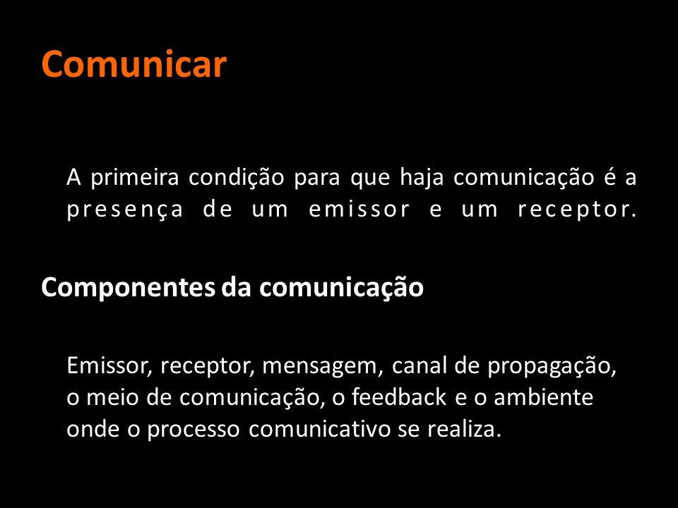 Comunicar A primeira condição para que haja comunicação é a presença de um emissor e um receptor. Componentes da comunicação Emissor, receptor, mensag