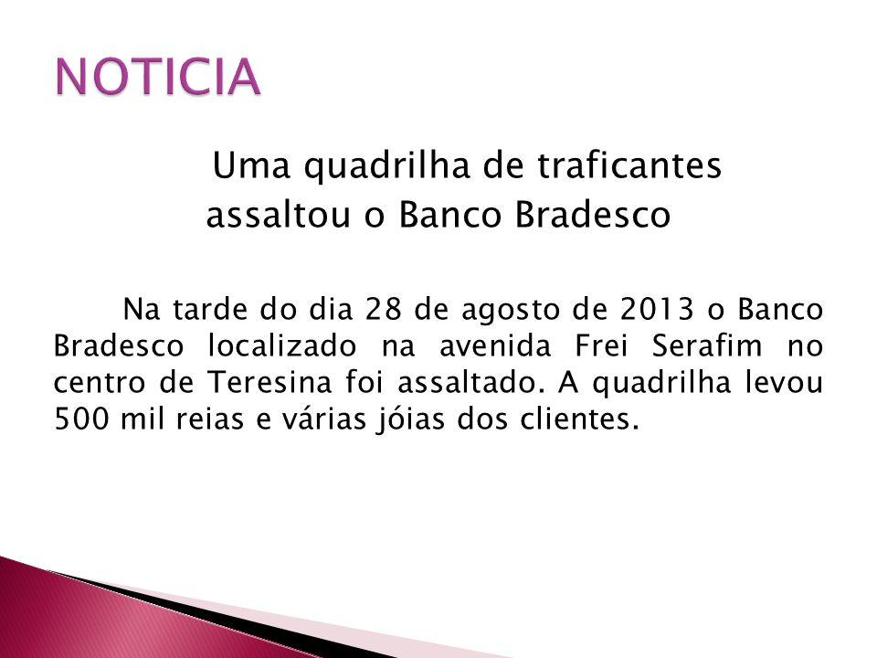 Uma quadrilha de traficantes assaltou o Banco Bradesco Na tarde do dia 28 de agosto de 2013 o Banco Bradesco localizado na avenida Frei Serafim no cen