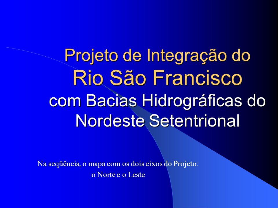 Projeto de Integração do Rio São Francisco com Bacias Hidrográficas do Nordeste Setentrional Na seqüência, o mapa com os dois eixos do Projeto: o Nort