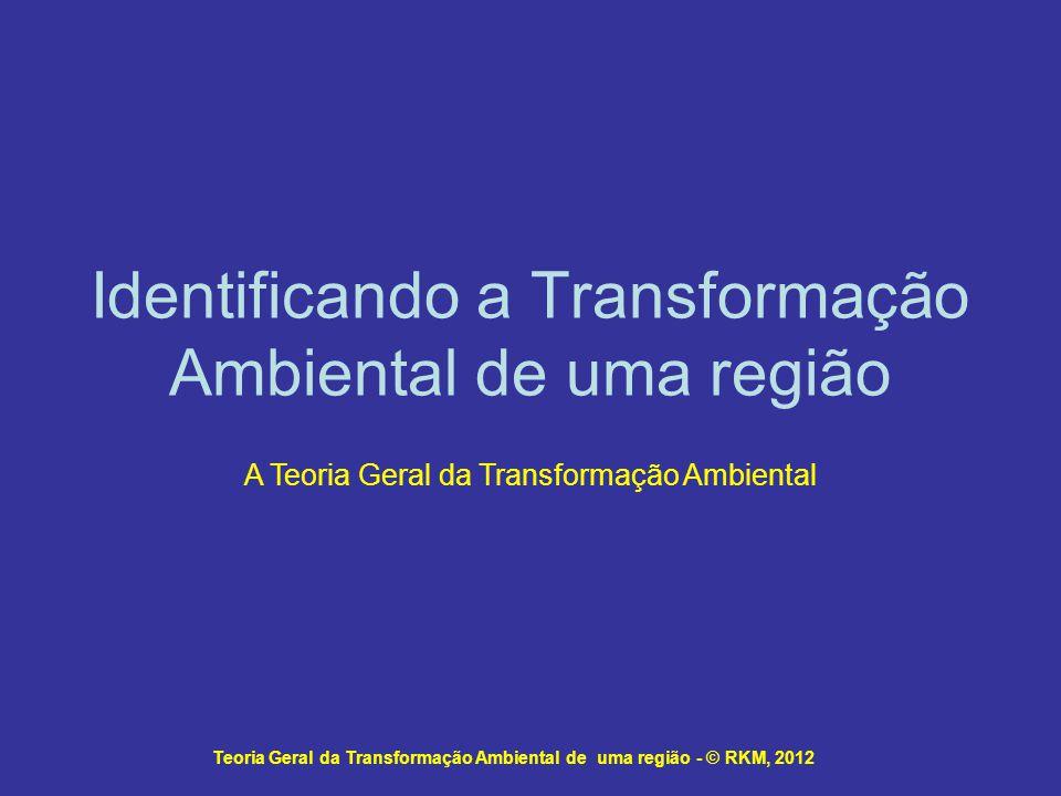 Identificando a Transformação Ambiental de uma região Teoria Geral da Transformação Ambiental de uma região - © RKM, 2012 A Teoria Geral da Transforma
