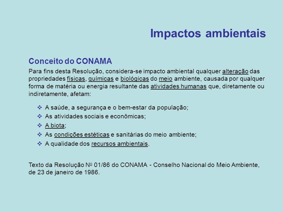 Impactos ambientais •Conceito do CONAMA •Para fins desta Resolução, considera-se impacto ambiental qualquer alteração das propriedades físicas, químic