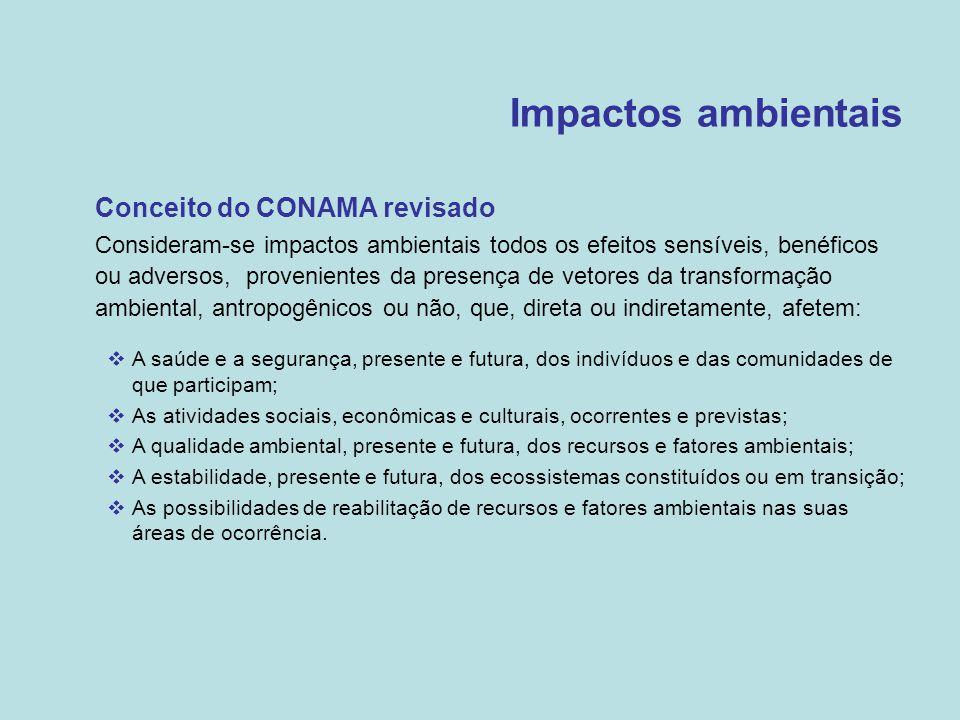 Impactos ambientais •Conceito do CONAMA revisado  Consideram-se impactos ambientais todos os efeitos sensíveis, benéficos ou adversos, provenientes d