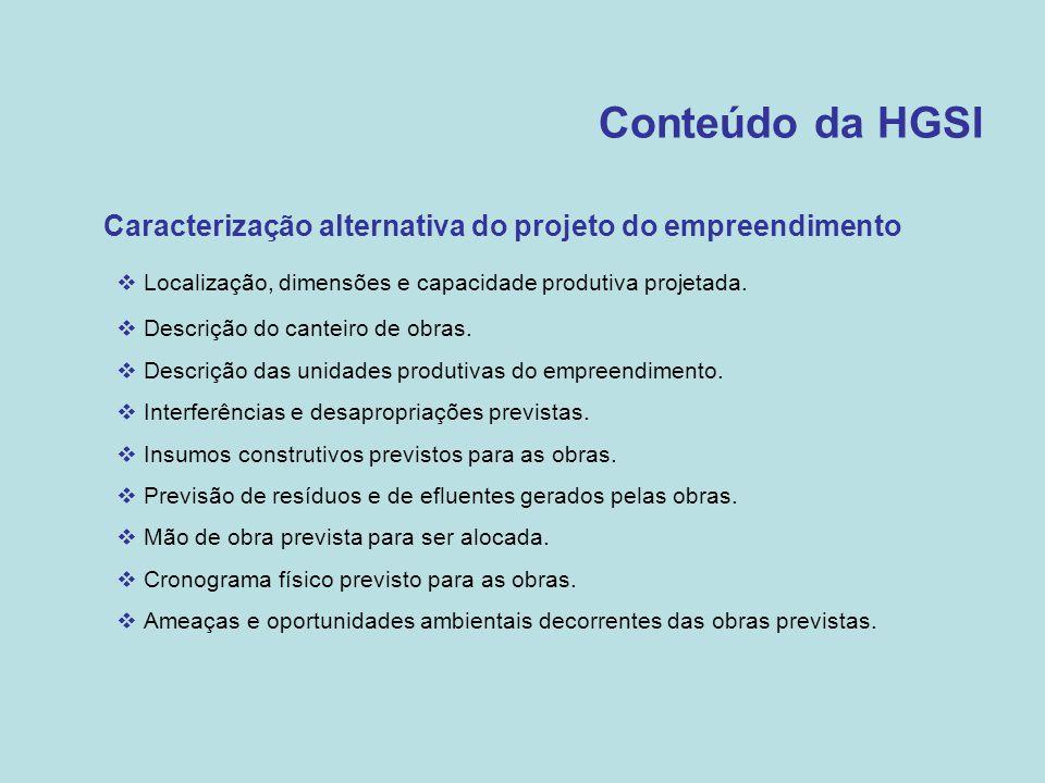 Conteúdo da HGSI •Caracterização alternativa do projeto do empreendimento  Localização, dimensões e capacidade produtiva projetada.  Descrição do ca
