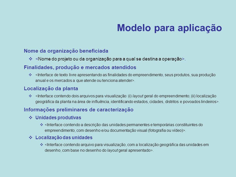 Modelo para aplicação •Nome da organização beneficiada .  Finalidades, produção e mercados atendidos .  Localização da planta .  Informações pre