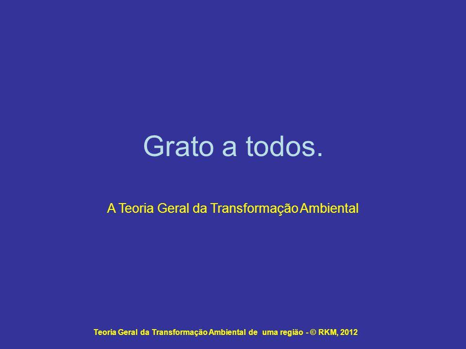Grato a todos. A Teoria Geral da Transformação Ambiental Teoria Geral da Transformação Ambiental de uma região - © RKM, 2012