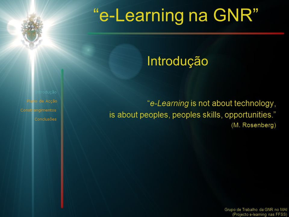 e-Learning na GNR Introdução Plano de Acção Constrangimentos Introdução e-Learning is not about technology, is about peoples, peoples skills, opportunities. (M.