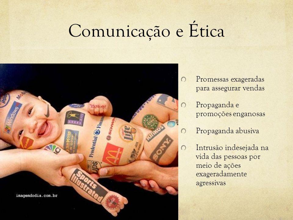 Comunicação e Ética Promessas exageradas para assegurar vendas Propaganda e promoções enganosas Propaganda abusiva Intrusão indesejada na vida das pessoas por meio de ações exageradamente agressivas