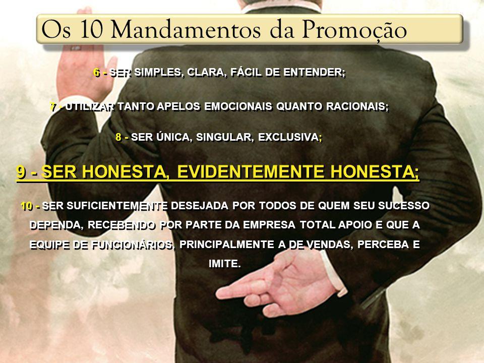 6 - SER SIMPLES, CLARA, FÁCIL DE ENTENDER; 7 - UTILIZAR TANTO APELOS EMOCIONAIS QUANTO RACIONAIS; 8 - SER ÚNICA, SINGULAR, EXCLUSIVA; 9 - SER HONESTA, EVIDENTEMENTE HONESTA; 10 - SER SUFICIENTEMENTE DESEJADA POR TODOS DE QUEM SEU SUCESSO DEPENDA, RECEBENDO POR PARTE DA EMPRESA TOTAL APOIO E QUE A EQUIPE DE FUNCIONÁRIOS, PRINCIPALMENTE A DE VENDAS, PERCEBA E IMITE.