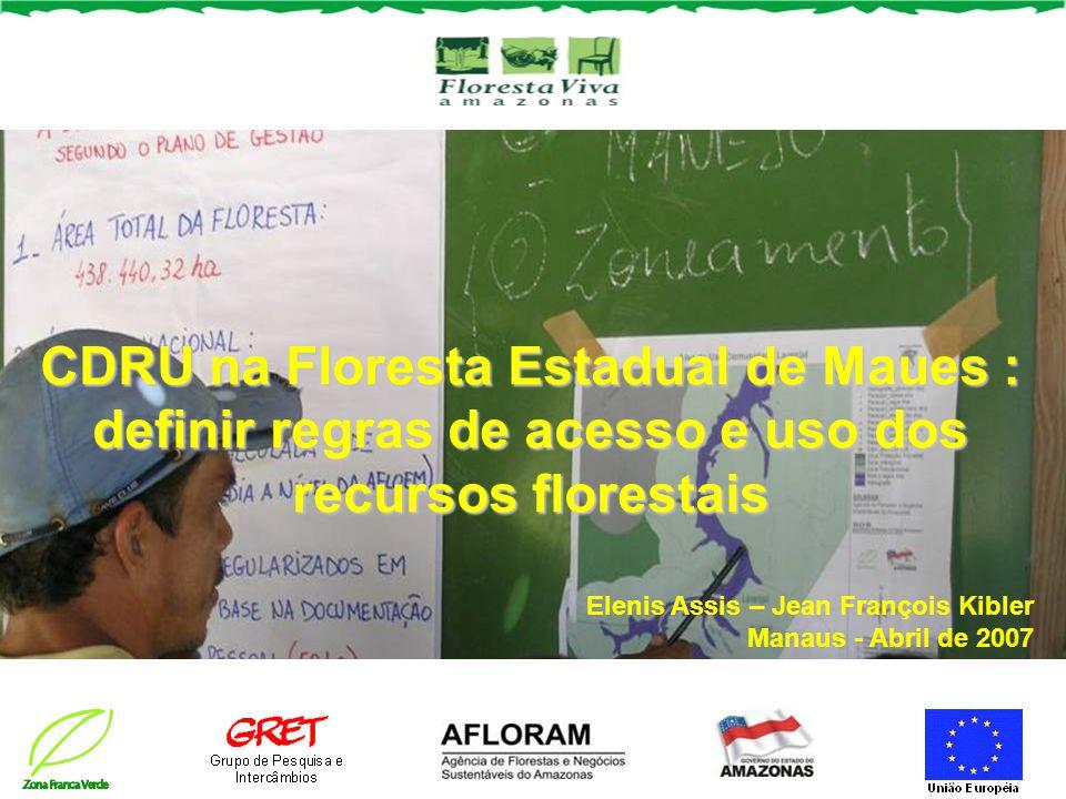CDRU na Floresta Estadual de Maues : definir regras de acesso e uso dos recursos florestais Elenis Assis – Jean François Kibler Manaus - Abril de 2007