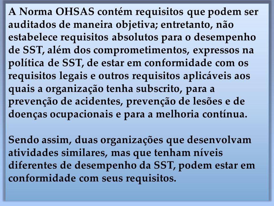 A Norma OHSAS contém requisitos que podem ser auditados de maneira objetiva; entretanto, não estabelece requisitos absolutos para o desempenho de SST,