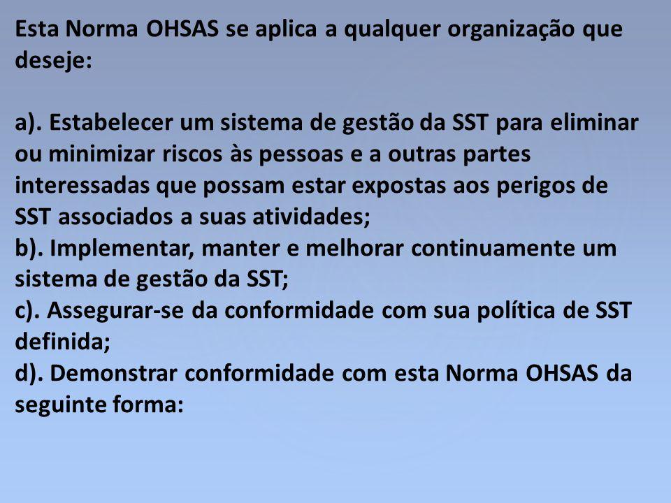 Esta Norma OHSAS se aplica a qualquer organização que deseje: a). Estabelecer um sistema de gestão da SST para eliminar ou minimizar riscos às pessoas