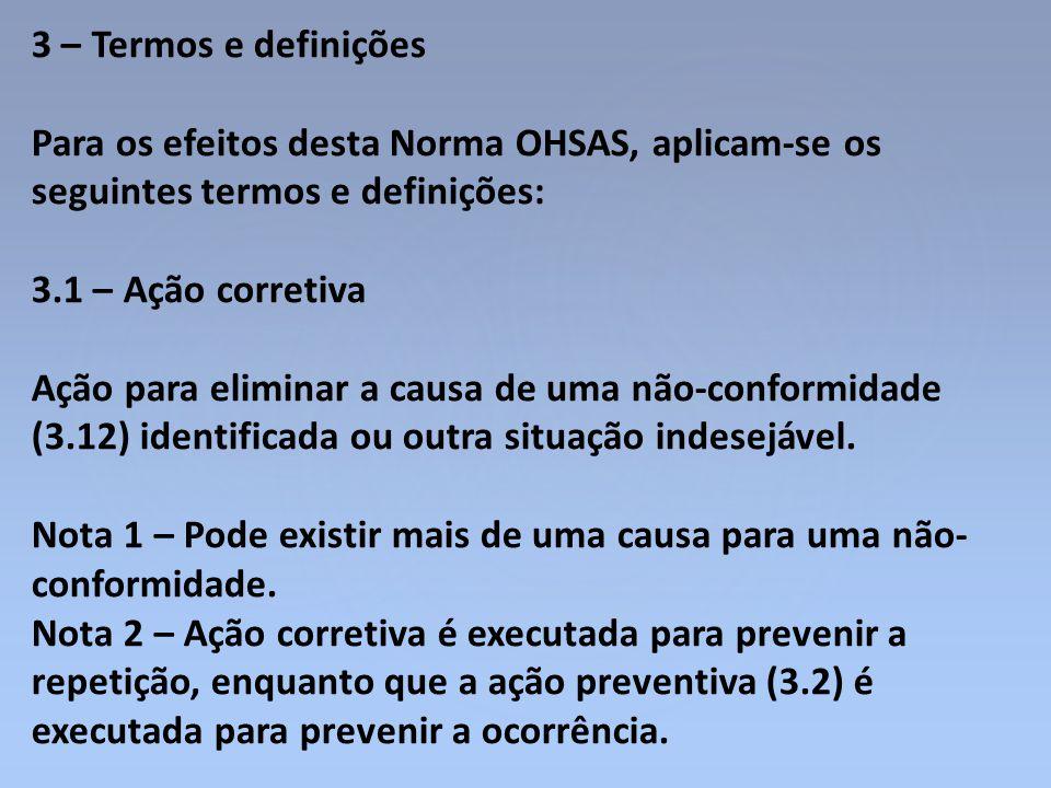 3 – Termos e definições Para os efeitos desta Norma OHSAS, aplicam-se os seguintes termos e definições: 3.1 – Ação corretiva Ação para eliminar a caus