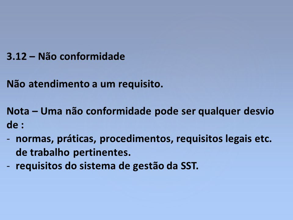 3.12 – Não conformidade Não atendimento a um requisito. Nota – Uma não conformidade pode ser qualquer desvio de : -normas, práticas, procedimentos, re