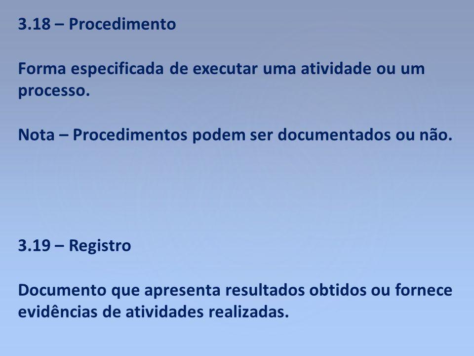 3.18 – Procedimento Forma especificada de executar uma atividade ou um processo. Nota – Procedimentos podem ser documentados ou não. 3.19 – Registro D