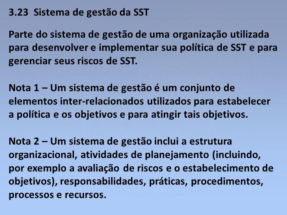 3.23 Sistema de gestão da SST Parte do sistema de gestão de uma organização utilizada para desenvolver e implementar sua política de SST e para gerenc