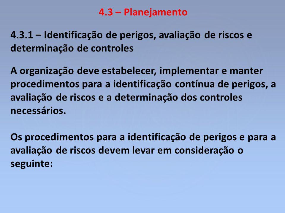 4.3 – Planejamento 4.3.1 – Identificação de perigos, avaliação de riscos e determinação de controles A organização deve estabelecer, implementar e man