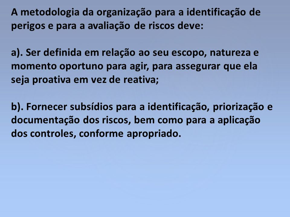 A metodologia da organização para a identificação de perigos e para a avaliação de riscos deve: a). Ser definida em relação ao seu escopo, natureza e