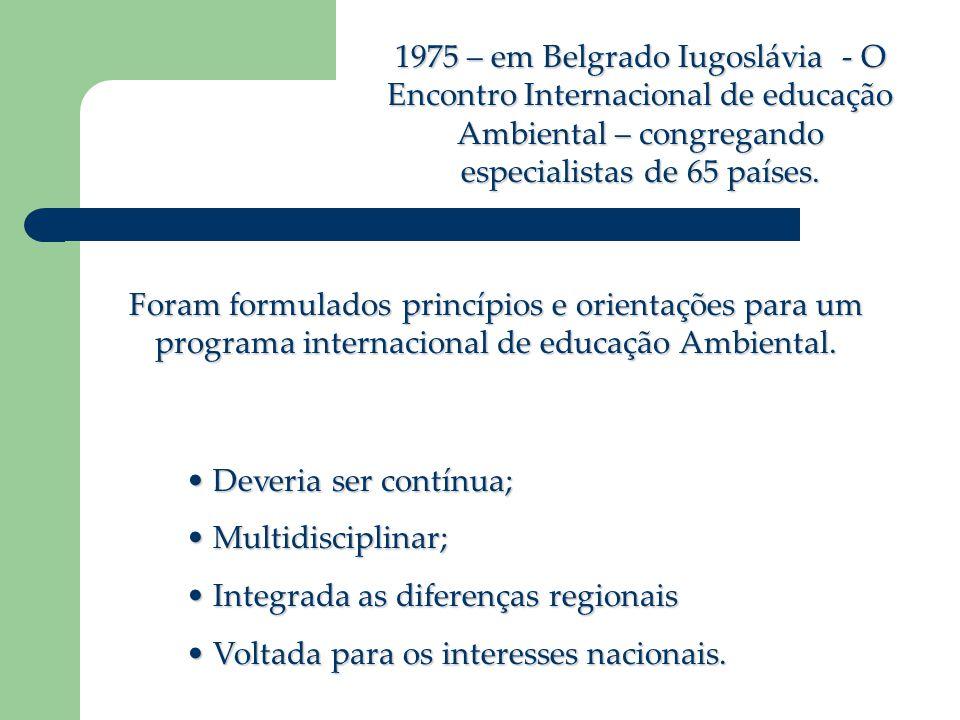 1975 – em Belgrado Iugoslávia - O Encontro Internacional de educação Ambiental – congregando especialistas de 65 países. Foram formulados princípios e