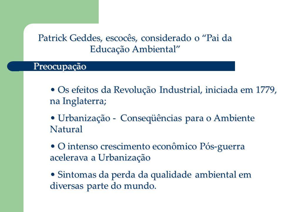 """Patrick Geddes, escocês, considerado o """"Pai da Educação Ambiental"""" Preocupação • Os efeitos da Revolução Industrial, iniciada em 1779, na Inglaterra;"""