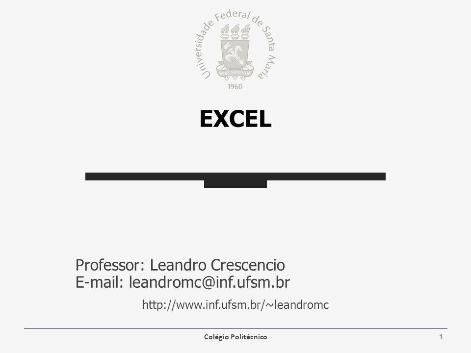 EXCEL Professor: Leandro Crescencio E-mail: leandromc@inf.ufsm.br http://www.inf.ufsm.br/~leandromc Colégio Politécnico1