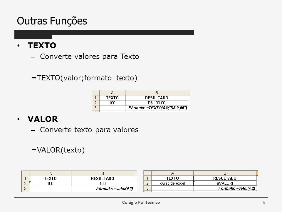 Outras Funções • TEXTO – Converte valores para Texto =TEXTO(valor;formato_texto) • VALOR – Converte texto para valores =VALOR(texto) Colégio Politécnico8