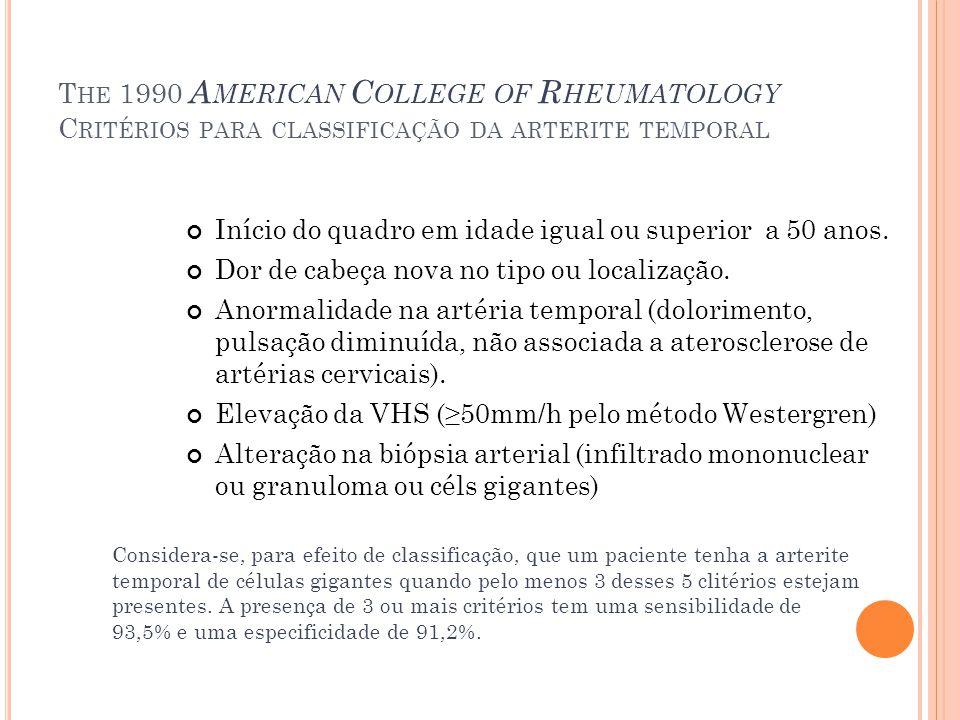 T HE 1990 A MERICAN C OLLEGE OF R HEUMATOLOGY C RITÉRIOS PARA CLASSIFICAÇÃO DA ARTERITE TEMPORAL Início do quadro em idade igual ou superior a 50 anos
