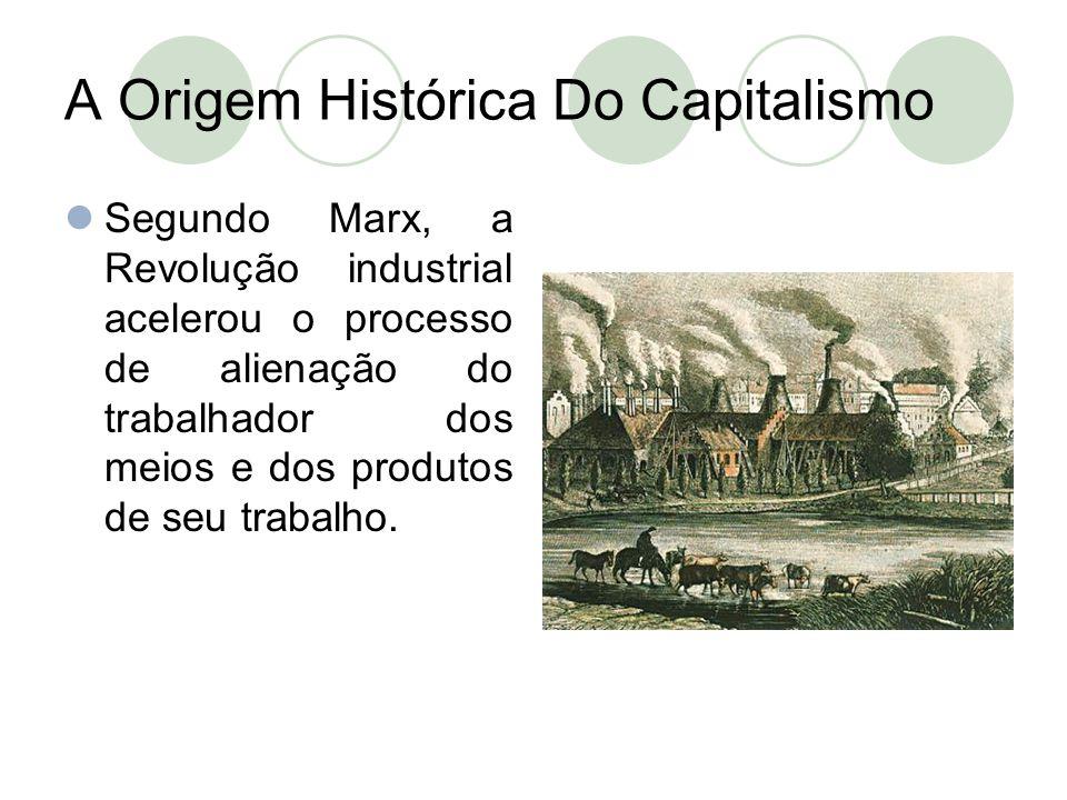 A Origem Histórica Do Capitalismo  Segundo Marx, a Revolução industrial acelerou o processo de alienação do trabalhador dos meios e dos produtos de s