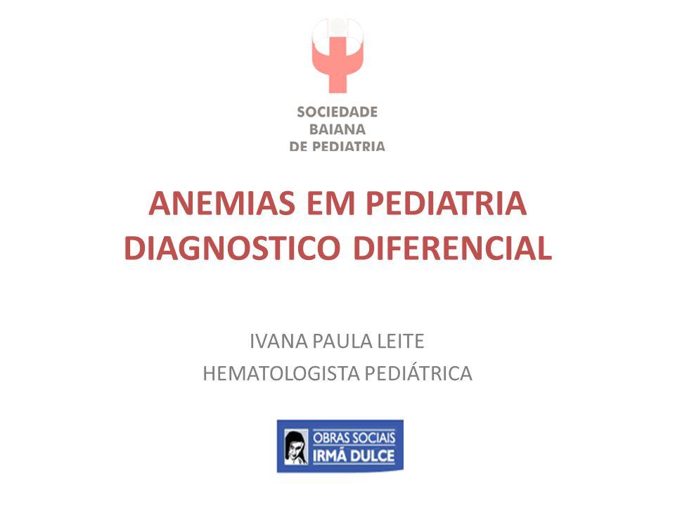 ANEMIAS EM PEDIATRIA DIAGNOSTICO DIFERENCIAL IVANA PAULA LEITE HEMATOLOGISTA PEDIÁTRICA