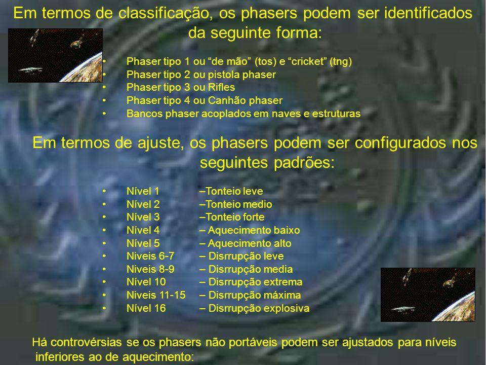 Classificações Em termos de classificação, os phasers podem ser identificados da seguinte forma: •Phaser tipo 1 ou de mão (tos) e cricket (tng) •Phaser tipo 2 ou pistola phaser •Phaser tipo 3 ou Rifles •Phaser tipo 4 ou Canhão phaser •Bancos phaser acoplados em naves e estruturas Em termos de ajuste, os phasers podem ser configurados nos seguintes padrões: •Nível 1 –Tonteio leve •Nível 2 –Tonteio medio •Nível 3 –Tonteio forte •Nível 4 – Aquecimento baixo •Nível 5 – Aquecimento alto •Niveis 6-7 – Disrrupção leve •Niveis 8-9 – Disrrupção media •Nível 10 – Disrrupção extrema •Niveis 11-15 – Disrrupção máxima •Nível 16 – Disrrupção explosiva Há controvérsias se os phasers não portáveis podem ser ajustados para níveis inferiores ao de aquecimento: