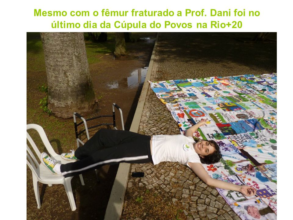 Mesmo com o fêmur fraturado a Prof. Dani foi no último dia da Cúpula do Povos na Rio+20