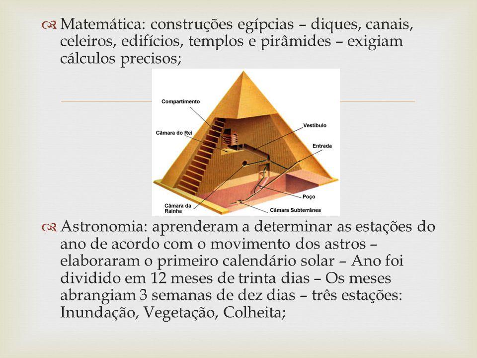   Matemática: construções egípcias – diques, canais, celeiros, edifícios, templos e pirâmides – exigiam cálculos precisos;  Astronomia: aprenderam