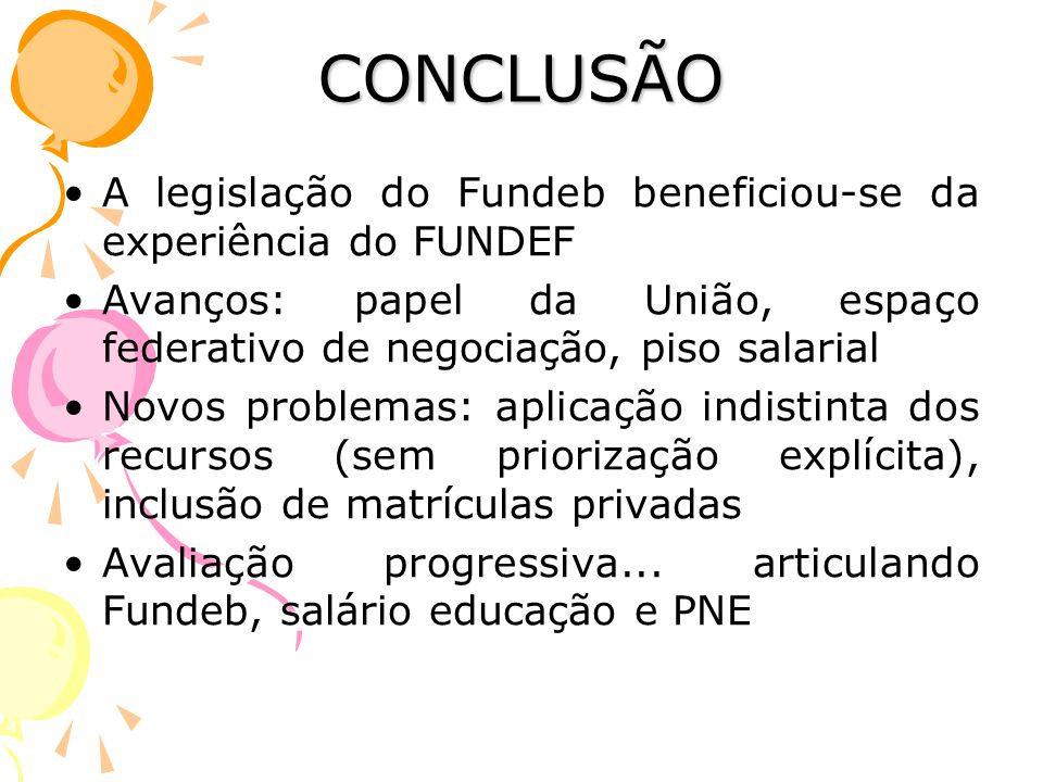 CONCLUSÃO •A legislação do Fundeb beneficiou-se da experiência do FUNDEF •Avanços: papel da União, espaço federativo de negociação, piso salarial •Nov