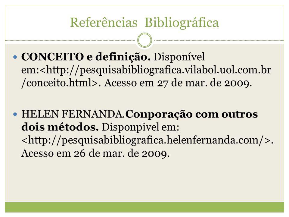 Referências Bibliográfica  CONCEITO e definição. Disponível em:. Acesso em 27 de mar. de 2009.  HELEN FERNANDA.Conporação com outros dois métodos. D