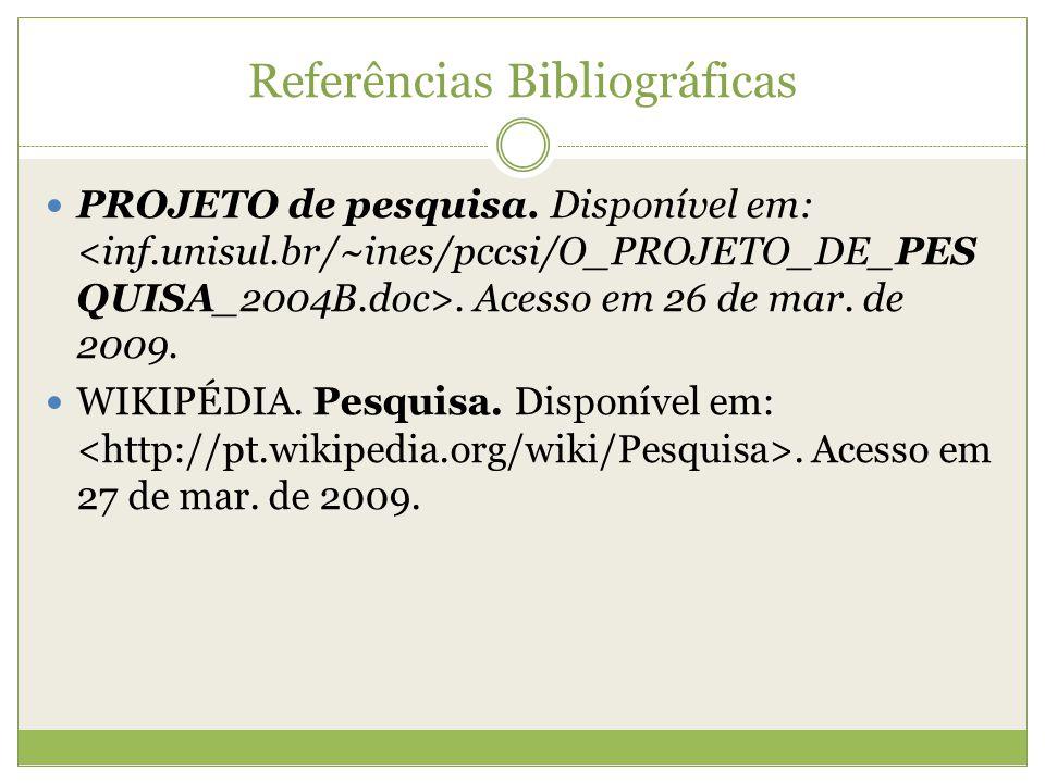 Referências Bibliográficas  PROJETO de pesquisa. Disponível em:. Acesso em 26 de mar. de 2009.  WIKIPÉDIA. Pesquisa. Disponível em:. Acesso em 27 de
