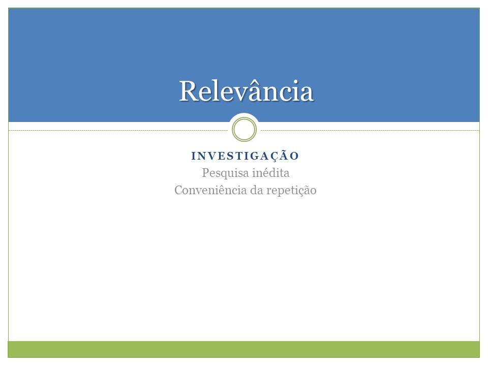 INVESTIGAÇÃO Pesquisa inédita Conveniência da repetição Relevância