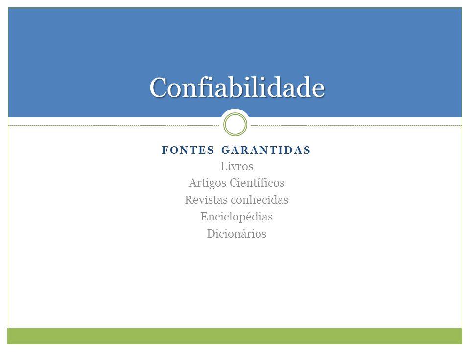 FONTES GARANTIDAS Livros Artigos Científicos Revistas conhecidas Enciclopédias Dicionários Confiabilidade