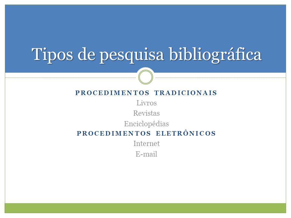 PROCEDIMENTOS TRADICIONAIS Livros Revistas Enciclopédias PROCEDIMENTOS ELETRÔNICOS Internet E-mail Tipos de pesquisa bibliográfica