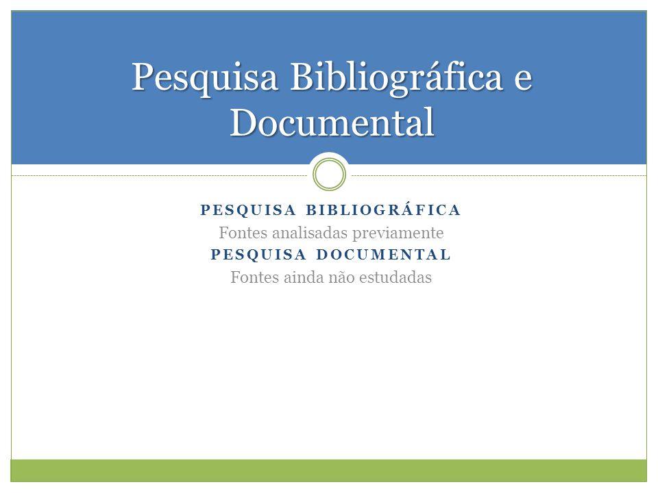 PESQUISA BIBLIOGRÁFICA Fontes analisadas previamente PESQUISA DOCUMENTAL Fontes ainda não estudadas Pesquisa Bibliográfica e Documental