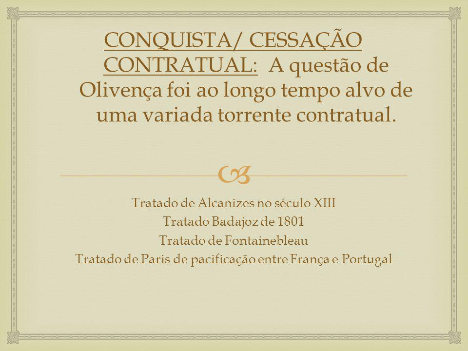  CONQUISTA/ CESSAÇÃO CONTRATUAL: A questão de Olivença foi ao longo tempo alvo de uma variada torrente contratual. Tratado de Alcanizes no século XII